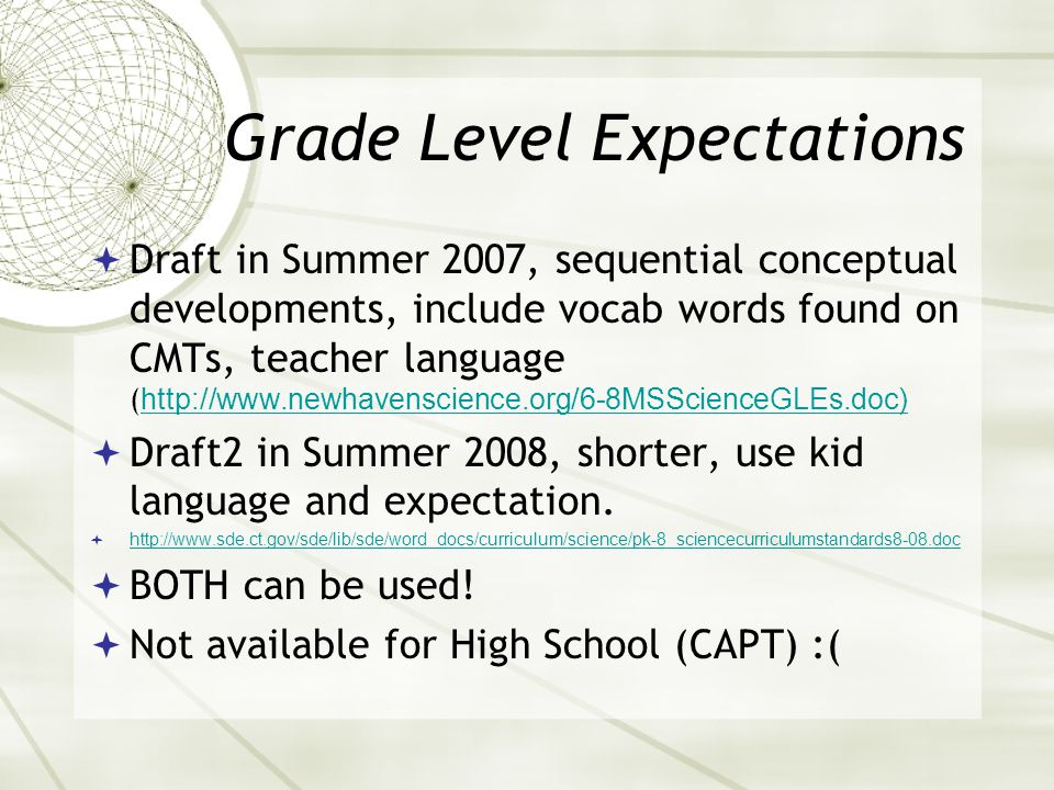 Grade Level Expectations  Draft in Summer 2007, sequential conceptual developments, include vocab words found on CMTs, teacher language ( http://www.newhavenscience.org/6-8MSScienceGLEs.doc) http://www.newhavenscience.org/6-8MSScienceGLEs.doc)  Draft2 in Summer 2008, shorter, use kid language and expectation.