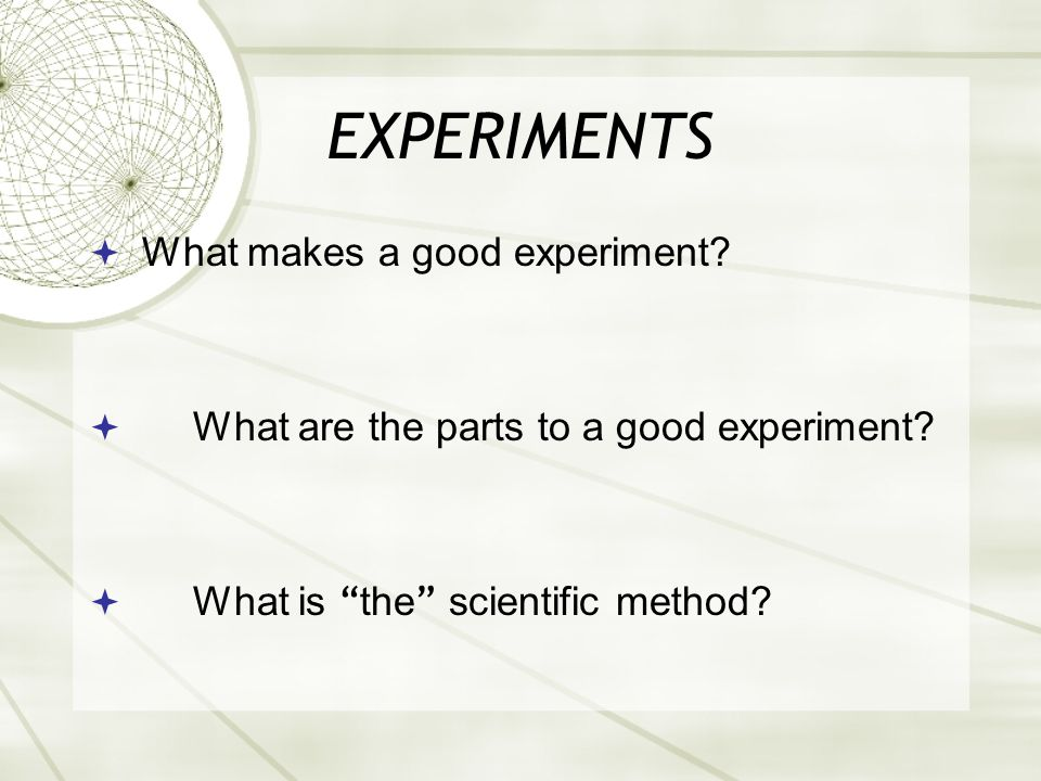 EXPERIMENTS  What makes a good experiment.  What are the parts to a good experiment.