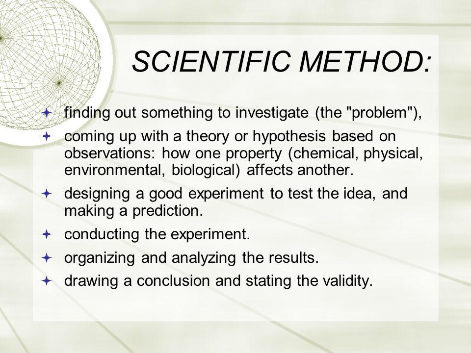 SCIENTIFIC METHOD:  finding out something to investigate (the problem ),  coming up with a theory or hypothesis based on observations: how one property (chemical, physical, environmental, biological) affects another.