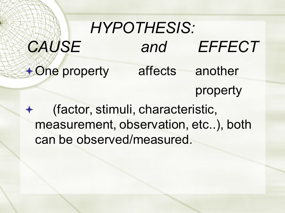 HYPOTHESIS: CAUSEandEFFECT  One propertyaffectsanother property  (factor, stimuli, characteristic, measurement, observation, etc..), both can be observed/measured.