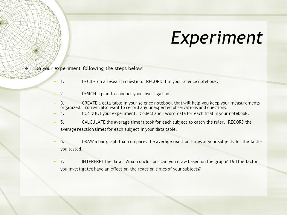 Experiment  Do your experiment following the steps below:  1.DECIDE on a research question.