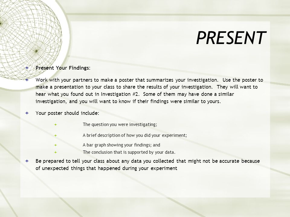 PRESENT  Present Your Findings:  Work with your partners to make a poster that summarizes your investigation.