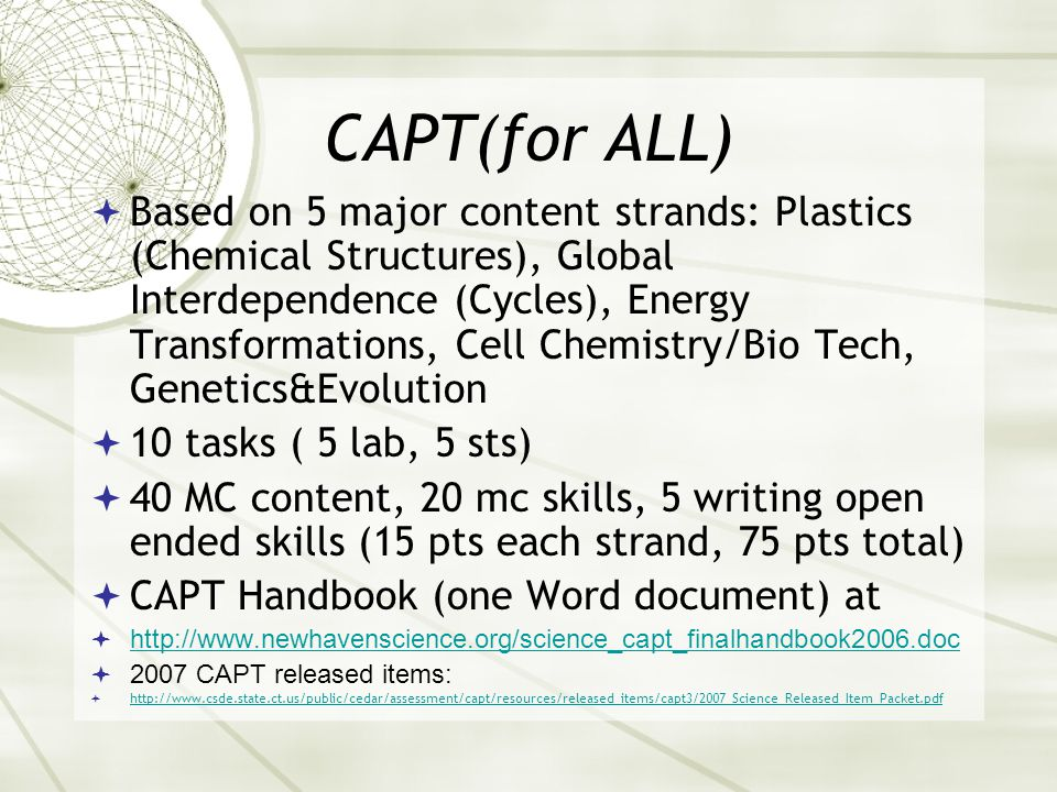 CAPT(for ALL)  Based on 5 major content strands: Plastics (Chemical Structures), Global Interdependence (Cycles), Energy Transformations, Cell Chemistry/Bio Tech, Genetics&Evolution  10 tasks ( 5 lab, 5 sts)  40 MC content, 20 mc skills, 5 writing open ended skills (15 pts each strand, 75 pts total)  CAPT Handbook (one Word document) at  http://www.newhavenscience.org/science_capt_finalhandbook2006.doc http://www.newhavenscience.org/science_capt_finalhandbook2006.doc  2007 CAPT released items:  http://www.csde.state.ct.us/public/cedar/assessment/capt/resources/released_items/capt3/2007_Science_Released_Item_Packet.pdf http://www.csde.state.ct.us/public/cedar/assessment/capt/resources/released_items/capt3/2007_Science_Released_Item_Packet.pdf
