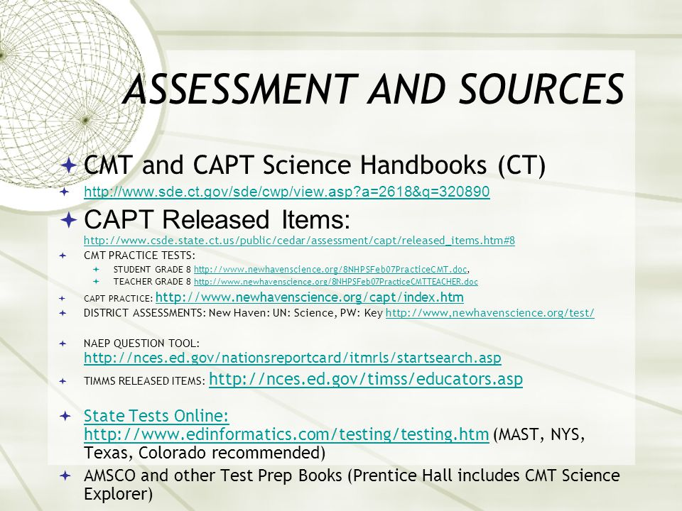 ASSESSMENT AND SOURCES  CMT and CAPT Science Handbooks (CT)  http://www.sde.ct.gov/sde/cwp/view.asp a=2618&q=320890 http://www.sde.ct.gov/sde/cwp/view.asp a=2618&q=320890  CAPT Released Items: http://www.csde.state.ct.us/public/cedar/assessment/capt/released_items.htm#8 http://www.csde.state.ct.us/public/cedar/assessment/capt/released_items.htm#8  CMT PRACTICE TESTS:  STUDENT GRADE 8 http://www.newhavenscience.org/8NHPSFeb07PracticeCMT.doc,http://www.newhavenscience.org/8NHPSFeb07PracticeCMT.doc  TEACHER GRADE 8 http://www.newhavenscience.org/8NHPSFeb07PracticeCMTTEACHER.doc http://www.newhavenscience.org/8NHPSFeb07PracticeCMTTEACHER.doc  CAPT PRACTICE: http://www.newhavenscience.org/capt/index.htm http://www.newhavenscience.org/capt/index.htm  DISTRICT ASSESSMENTS: New Haven: UN: Science, PW: Key http://www,newhavenscience.org/test/http://www,newhavenscience.org/test/  NAEP QUESTION TOOL: http://nces.ed.gov/nationsreportcard/itmrls/startsearch.asp http://nces.ed.gov/nationsreportcard/itmrls/startsearch.asp  TIMMS RELEASED ITEMS: http://nces.ed.gov/timss/educators.asp http://nces.ed.gov/timss/educators.asp  State Tests Online: http://www.edinformatics.com/testing/testing.htm (MAST, NYS, Texas, Colorado recommended) State Tests Online: http://www.edinformatics.com/testing/testing.htm  AMSCO and other Test Prep Books (Prentice Hall includes CMT Science Explorer)