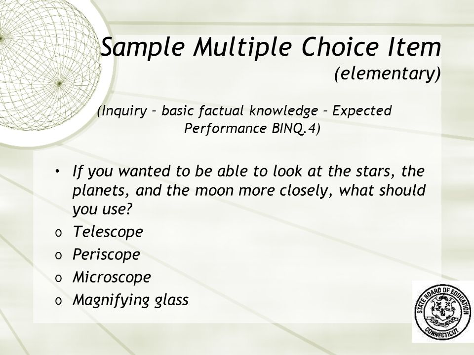 Sample Multiple Choice Item (elementary) (Inquiry – basic factual knowledge – Expected Performance BINQ.4) If you wanted to be able to look at the stars, the planets, and the moon more closely, what should you use.