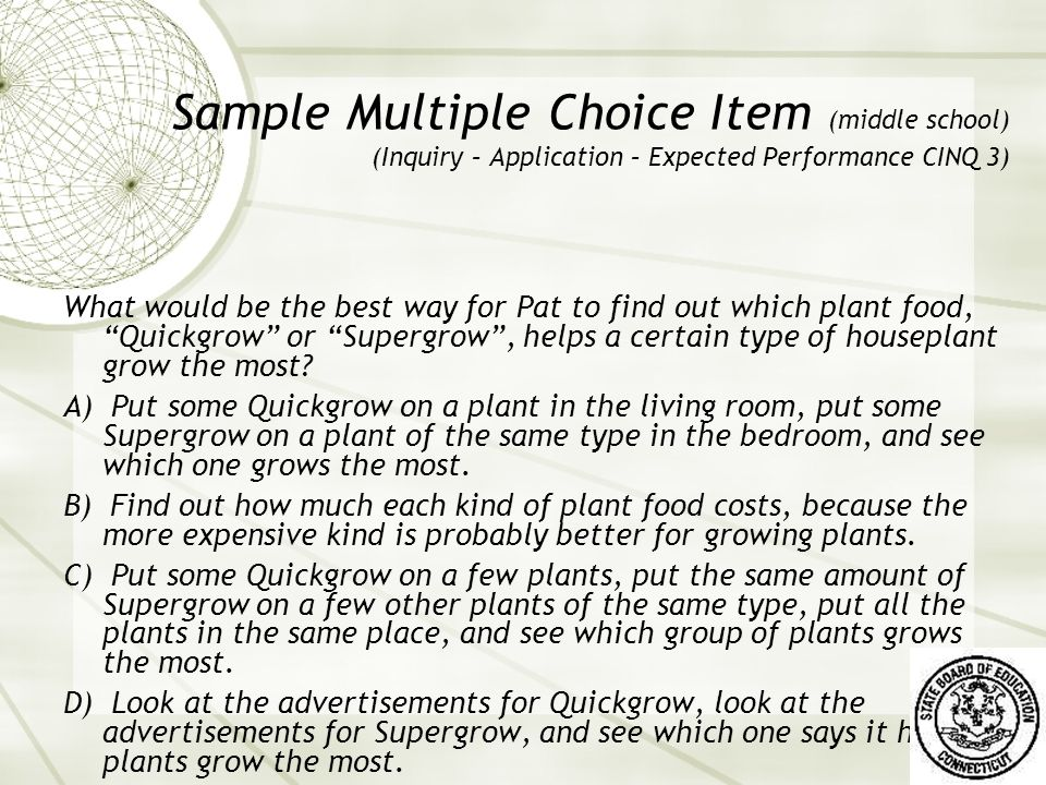 Sample Multiple Choice Item (middle school) (Inquiry – Application – Expected Performance CINQ 3) What would be the best way for Pat to find out which plant food, Quickgrow or Supergrow , helps a certain type of houseplant grow the most.