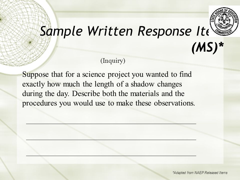Sample Written Response Item (MS)* (Inquiry) Suppose that for a science project you wanted to find exactly how much the length of a shadow changes during the day.