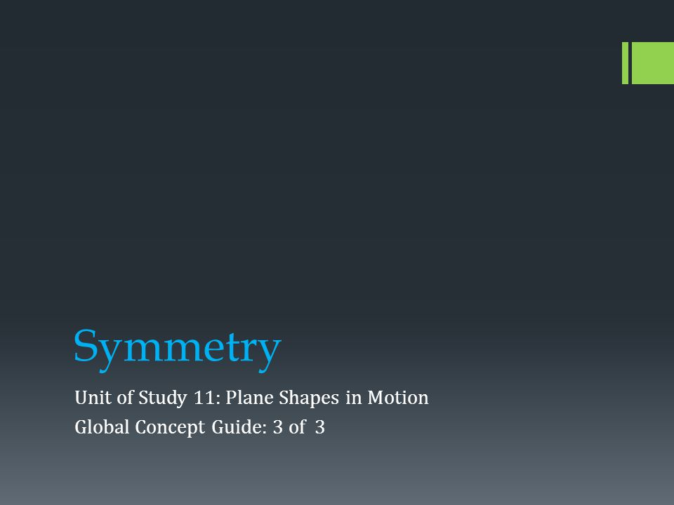 Symmetry Unit of Study 11: Plane Shapes in Motion Global Concept Guide: 3 of 3