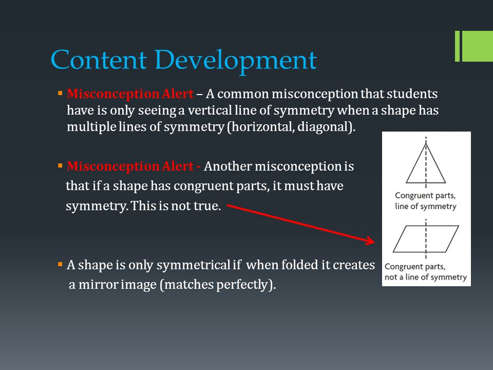 Content Development  Misconception Alert – A common misconception that students have is only seeing a vertical line of symmetry when a shape has multiple lines of symmetry (horizontal, diagonal).