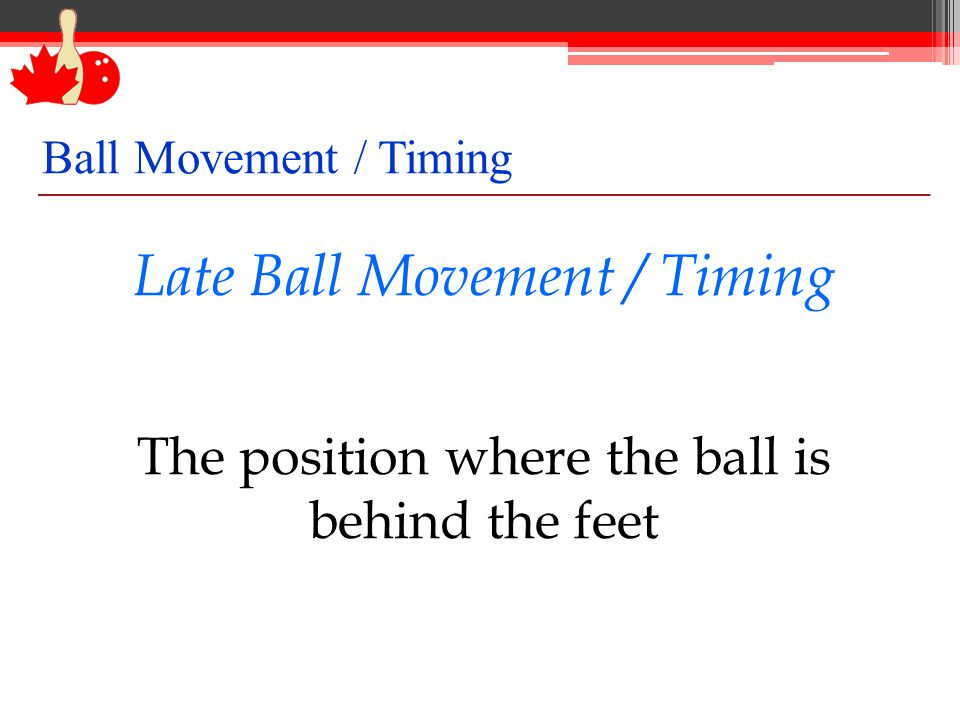 Late Ball Movement / Timing The position where the ball is behind the feet Ball Movement / Timing
