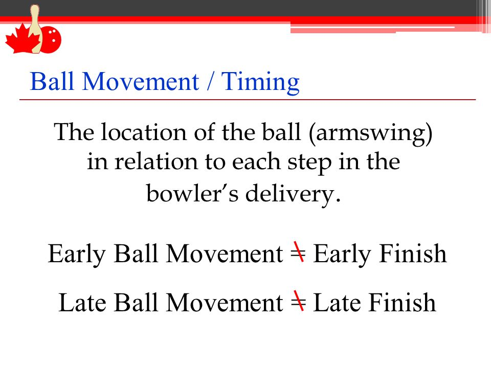 Early Ball Movement = Early Finish Late Ball Movement = Late Finish The location of the ball (armswing) in relation to each step in the bowler's delivery.