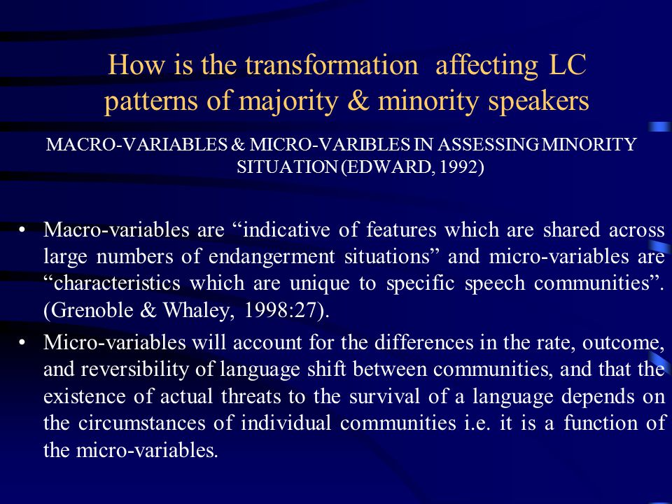 How is the transformation affecting LC patterns of majority & minority speakers MACRO-VARIABLES & MICRO-VARIBLES IN ASSESSING MINORITY SITUATION (EDWARD, 1992) Macro-variables are indicative of features which are shared across large numbers of endangerment situations and micro-variables are characteristics which are unique to specific speech communities .