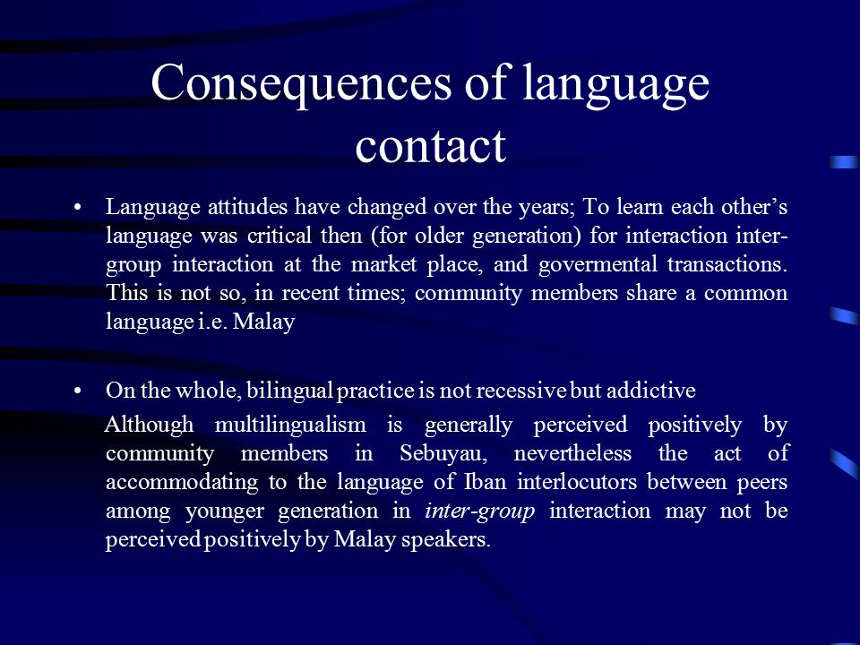 Consequences of language contact Language attitudes have changed over the years; To learn each other's language was critical then (for older generation) for interaction inter- group interaction at the market place, and govermental transactions.