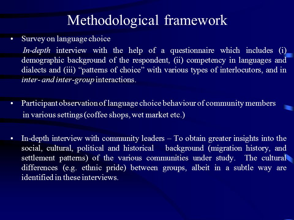 Methodological framework Survey on language choice In-depth interview with the help of a questionnaire which includes (i) demographic background of the respondent, (ii) competency in languages and dialects and (iii) patterns of choice with various types of interlocutors, and in inter- and inter-group interactions.