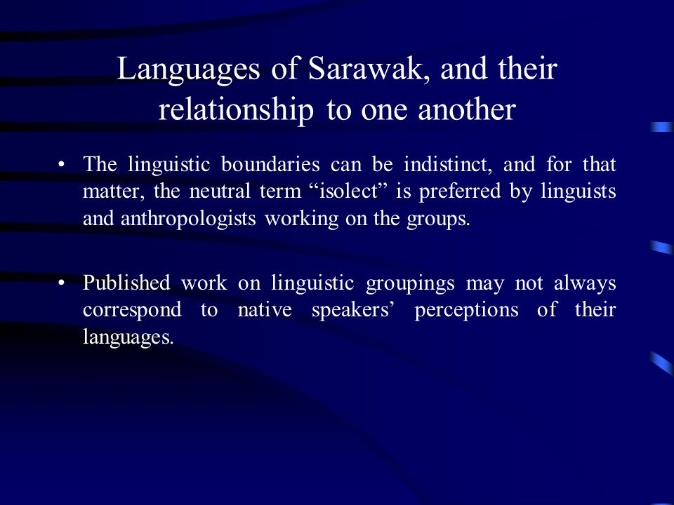 Languages of Sarawak, and their relationship to one another The linguistic boundaries can be indistinct, and for that matter, the neutral term isolect is preferred by linguists and anthropologists working on the groups.