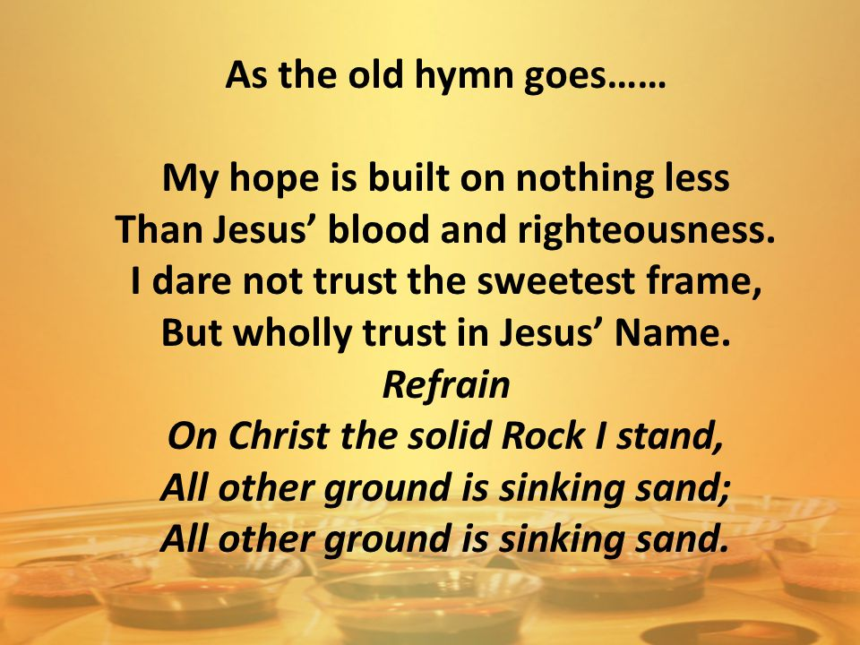 As the old hymn goes…… My hope is built on nothing less Than Jesus' blood and righteousness. I dare not trust the sweetest frame, But wholly trust in