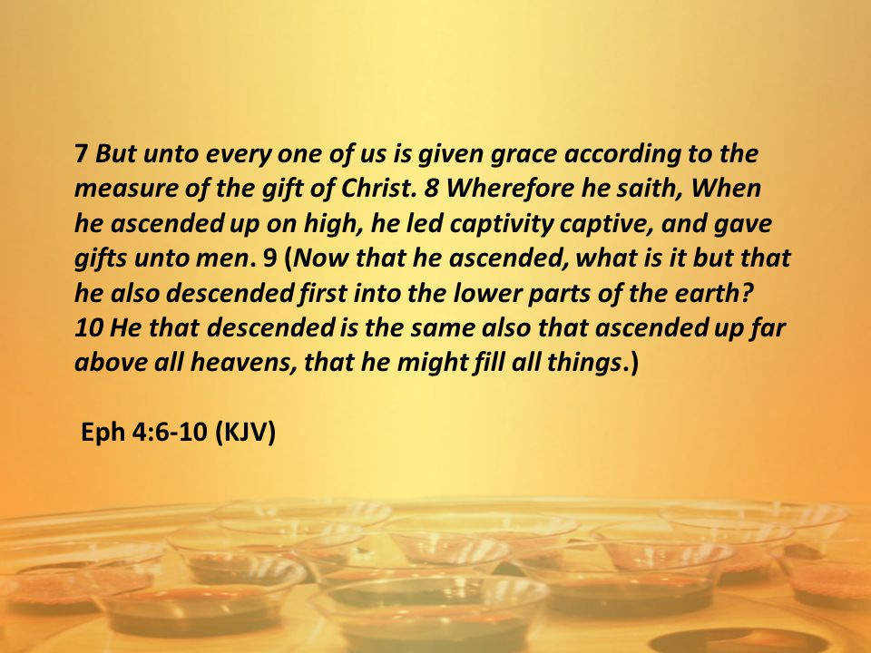 7 But unto every one of us is given grace according to the measure of the gift of Christ. 8 Wherefore he saith, When he ascended up on high, he led ca