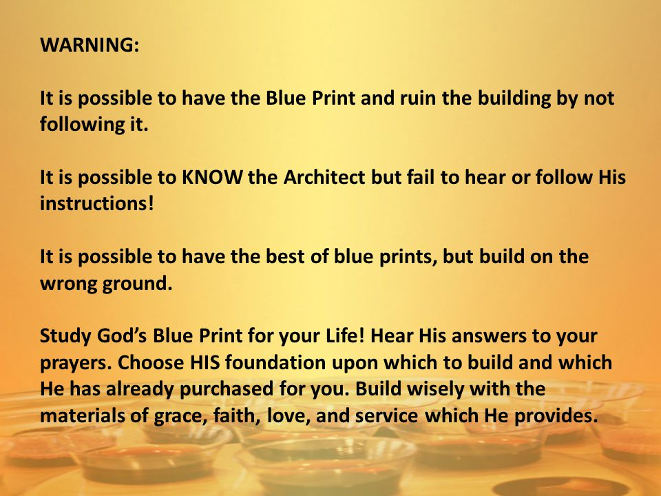 WARNING: It is possible to have the Blue Print and ruin the building by not following it. It is possible to KNOW the Architect but fail to hear or fol