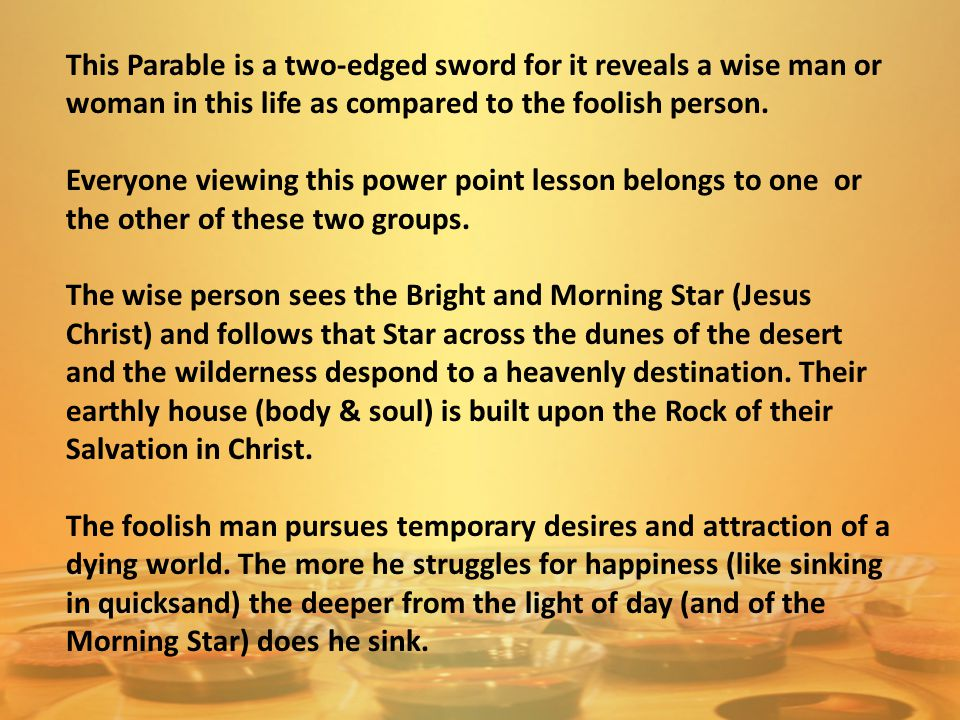 The parable under study occurs in two places of the Gospels – Matthew and Luke: 24 Therefore whosoever heareth these sayings of mine, and doeth them, I will liken him unto a wise man, which built his house upon a rock: 25 And the rain descended, and the floods came, and the winds blew, and beat upon that house; and it fell not: for it was founded upon a rock.