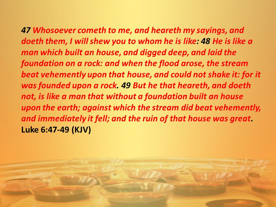 47 Whosoever cometh to me, and heareth my sayings, and doeth them, I will shew you to whom he is like: 48 He is like a man which built an house, and digged deep, and laid the foundation on a rock: and when the flood arose, the stream beat vehemently upon that house, and could not shake it: for it was founded upon a rock.