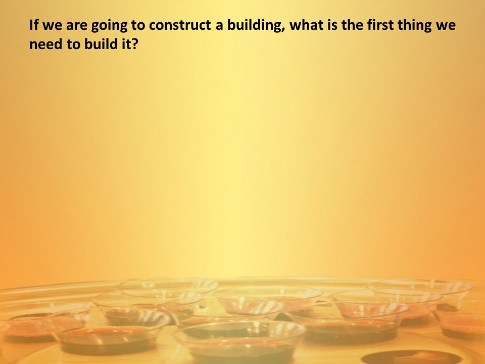 If we are going to construct a building, what is the first thing we need to build it