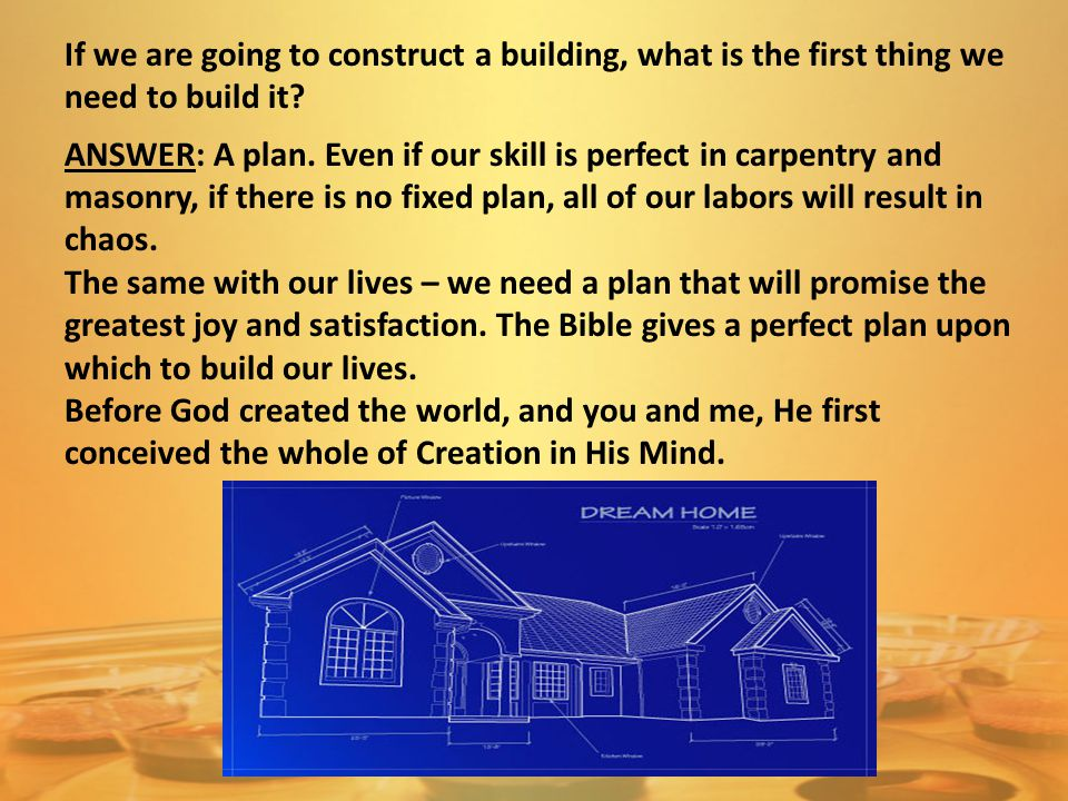 If we are going to construct a building, what is the first thing we need to build it? ANSWER: A plan. Even if our skill is perfect in carpentry and ma