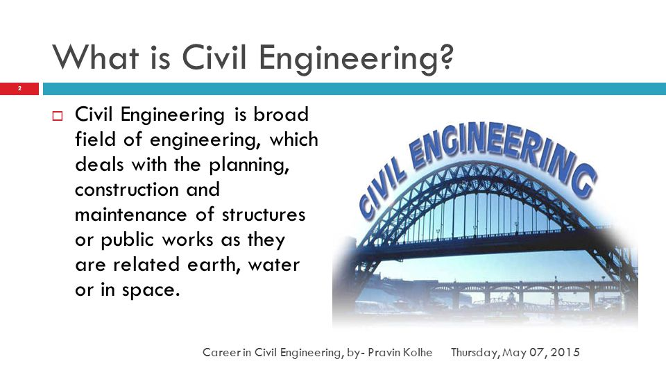 What is Civil Engineering?  Civil Engineering is broad field of engineering, which deals with the planning, construction and maintenance of structure