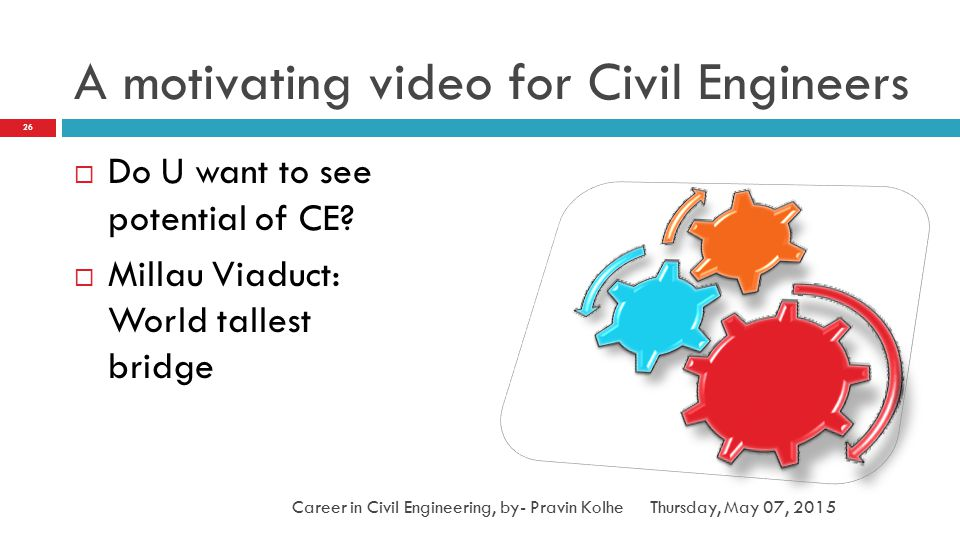 A motivating video for Civil Engineers  Do U want to see potential of CE?  Millau Viaduct: World tallest bridge Thursday, May 07, 2015 26 Career in