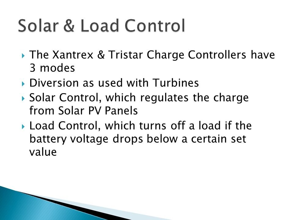  The Xantrex & Tristar Charge Controllers have 3 modes  Diversion as used with Turbines  Solar Control, which regulates the charge from Solar PV Panels  Load Control, which turns off a load if the battery voltage drops below a certain set value