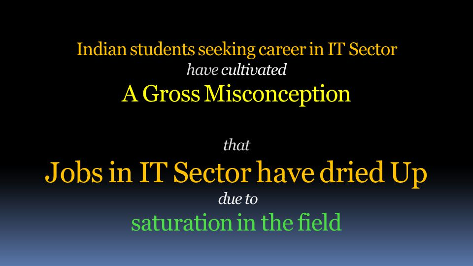 Indian students seeking career in IT Sector have cultivated A Gross Misconception that Jobs in IT Sector have dried Up due to saturation in the field