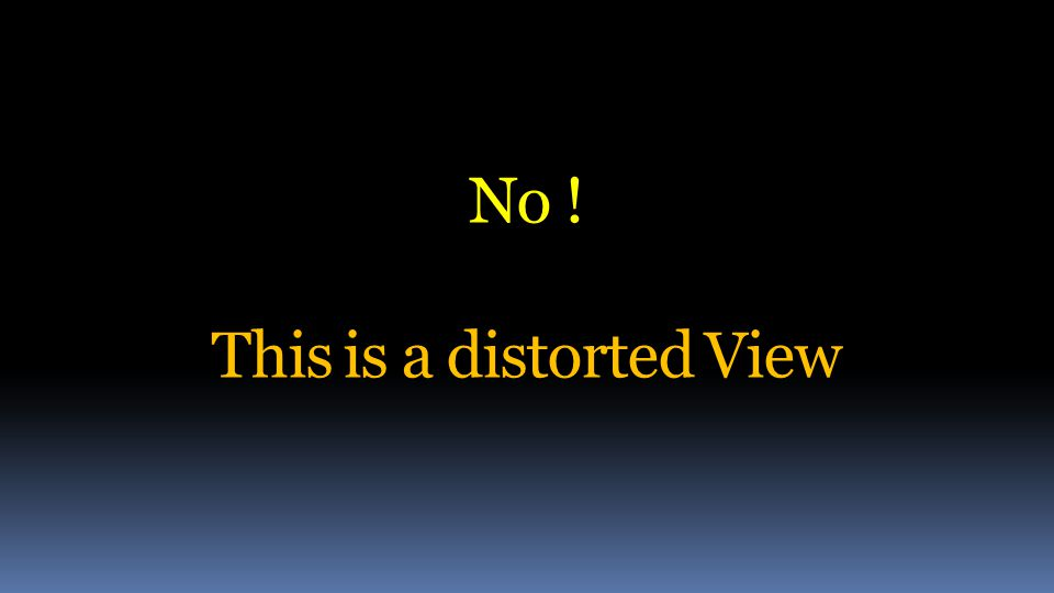 No ! This is a distorted View