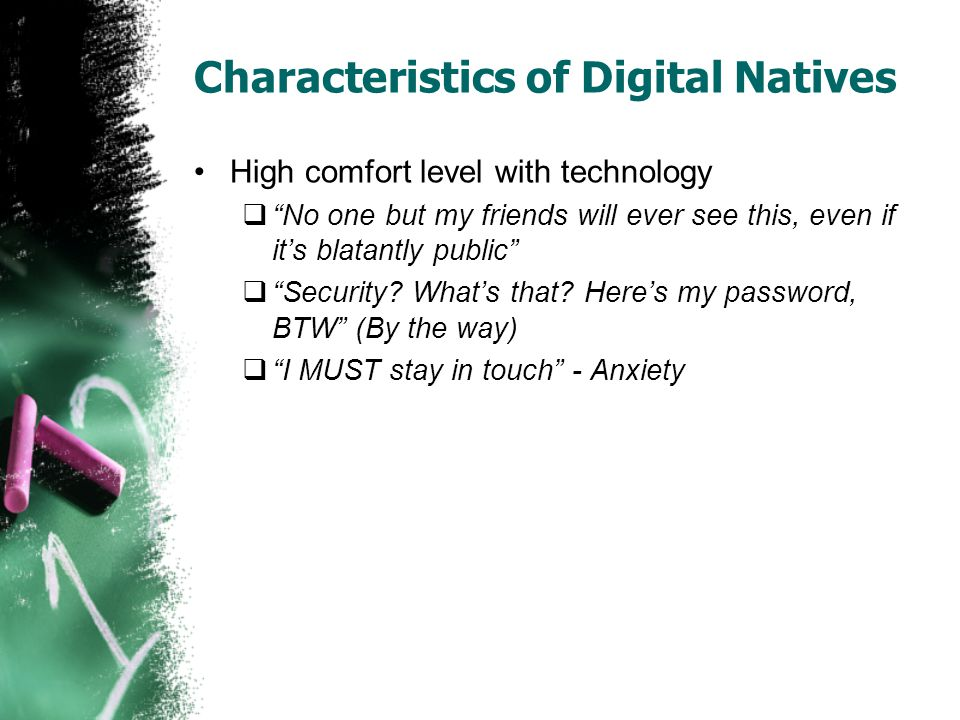 Characteristics of Digital Natives High comfort level with technology  No one but my friends will ever see this, even if it's blatantly public  Security.