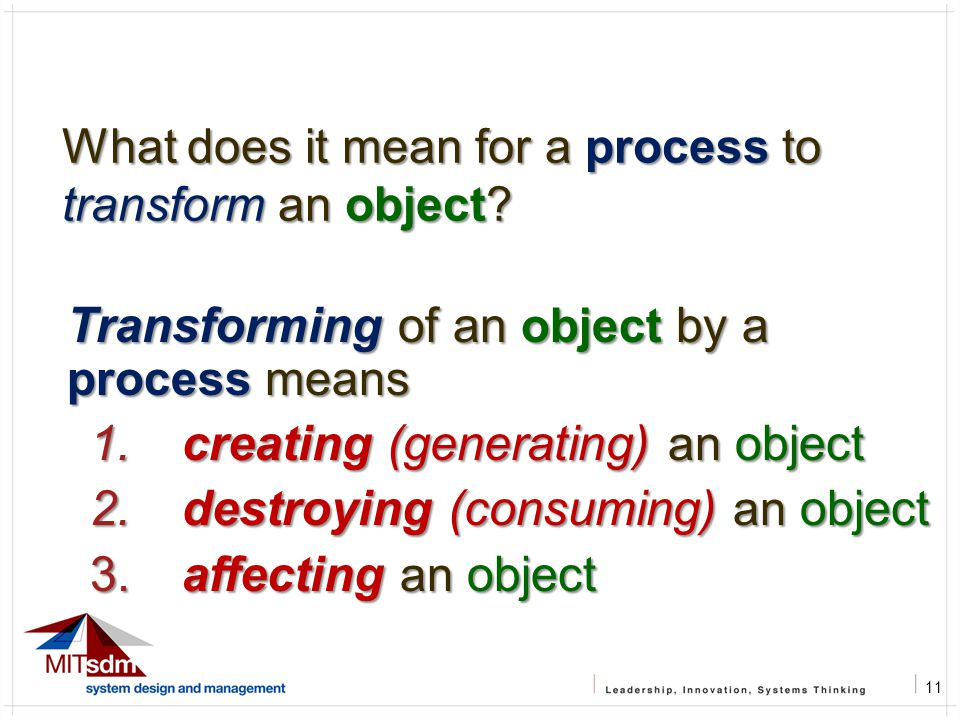 11 What does it mean for a process to transform an object? Transforming of an object by a process means 1. creating (generating) an object 2. destroyi
