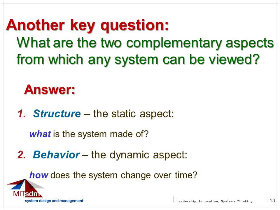 13 Another key question: What are the two complementary aspects from which any system can be viewed? Answer: 1.Structure – the static aspect: what is