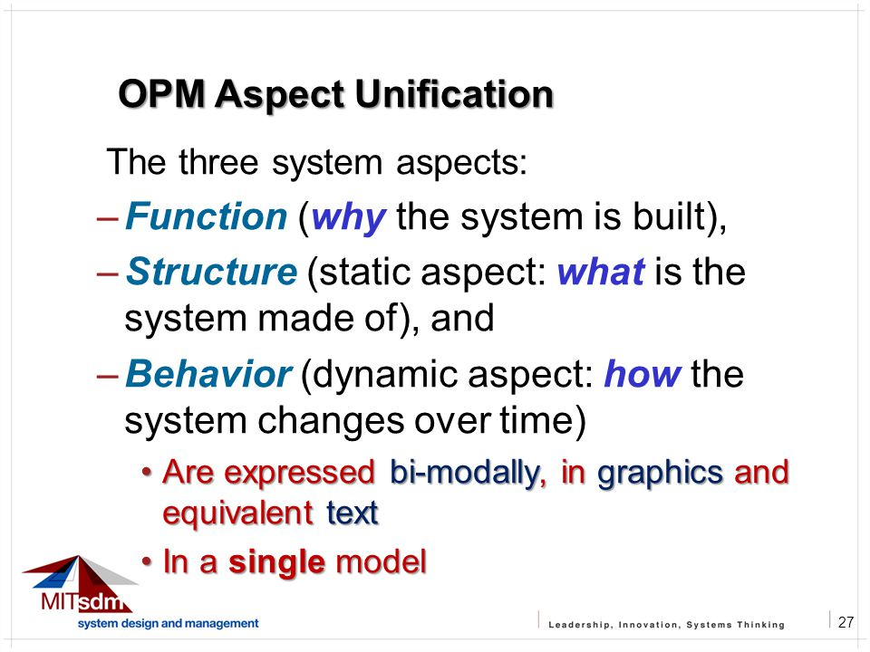 27 OPM Aspect Unification The three system aspects: –Function (why the system is built), –Structure (static aspect: what is the system made of), and –Behavior (dynamic aspect: how the system changes over time) Are expressed bi-modally, in graphics and equivalent textAre expressed bi-modally, in graphics and equivalent text In a single modelIn a single model