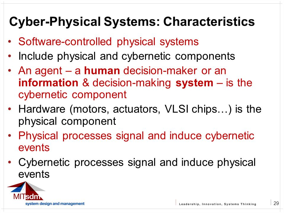 29 Cyber-Physical Systems: Characteristics Software-controlled physical systems Include physical and cybernetic components An agent – a human decision