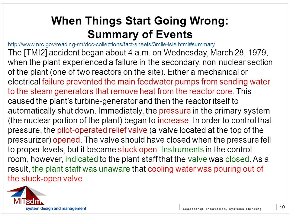 40 When Things Start Going Wrong: Summary of Events http://www.nrc.gov/reading-rm/doc-collections/fact-sheets/3mile-isle.html#summary The [TMI2] accident began about 4 a.m.