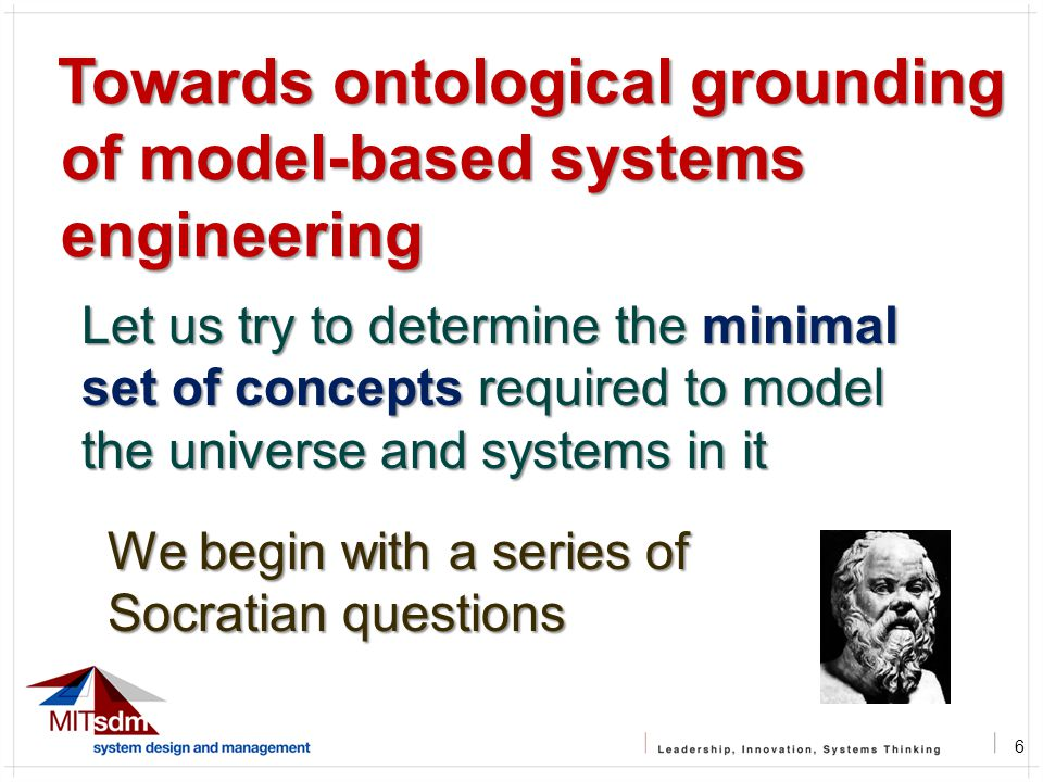 6 Towards ontological grounding of model-based systems engineering Towards ontological grounding of model-based systems engineering Let us try to determine the minimal set of concepts required to model the universe and systems in it We begin with a series of Socratian questions