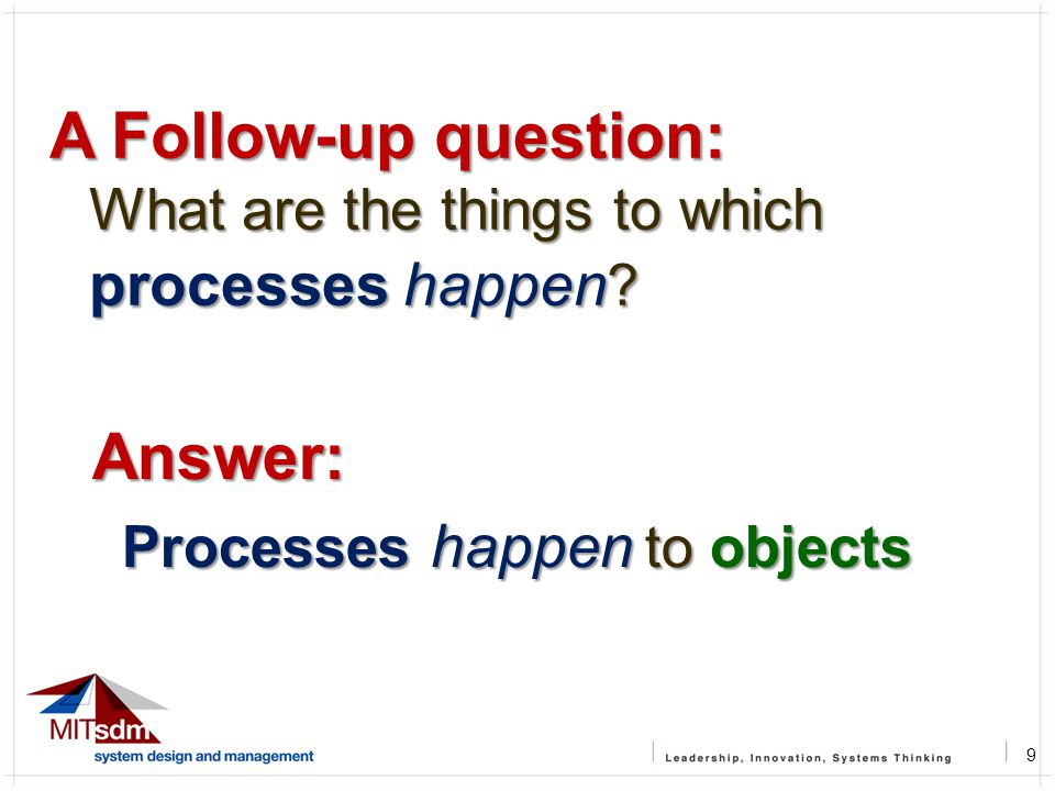 9 A Follow-up question: What are the things to which processes happen ? Answer: Processes happen to objects Processes happen to objects