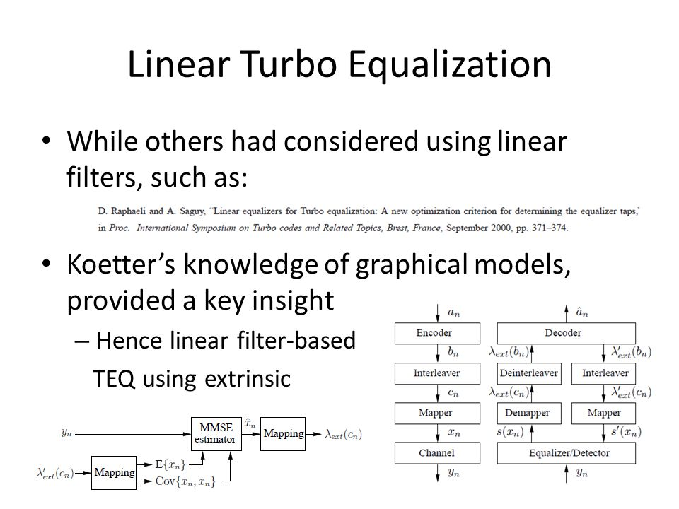 Linear Turbo Equalization While others had considered using linear filters, such as: Koetter's knowledge of graphical models, provided a key insight – Hence linear filter-based TEQ using extrinsic