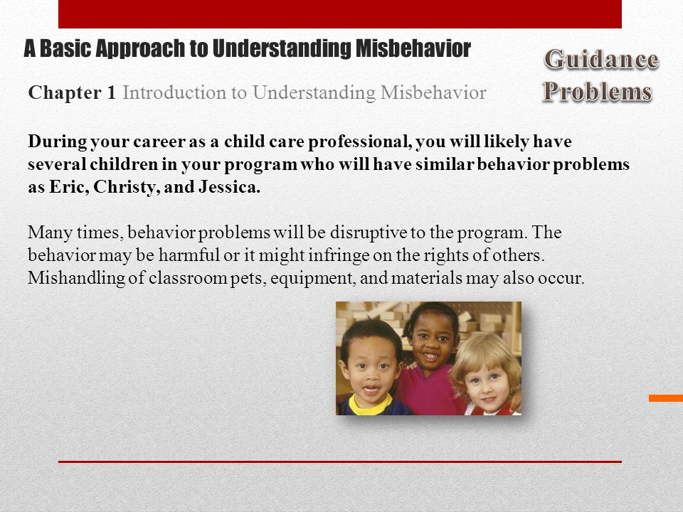 During your career as a child care professional, you will likely have several children in your program who will have similar behavior problems as Eric, Christy, and Jessica.
