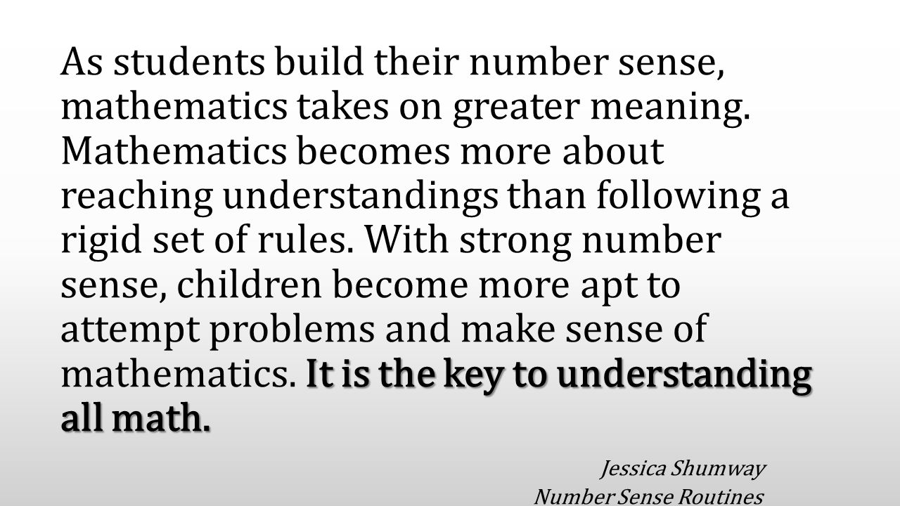 It is the key to understanding all math. As students build their number sense, mathematics takes on greater meaning. Mathematics becomes more about re