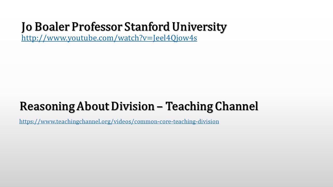 Jo Boaler Professor Stanford University Jo Boaler Professor Stanford University http://www.youtube.com/watch v=Jeel4Qjow4s http://www.youtube.com/watch v=Jeel4Qjow4s Reasoning About Division – Teaching Channel https://www.teachingchannel.org/videos/common-core-teaching-division