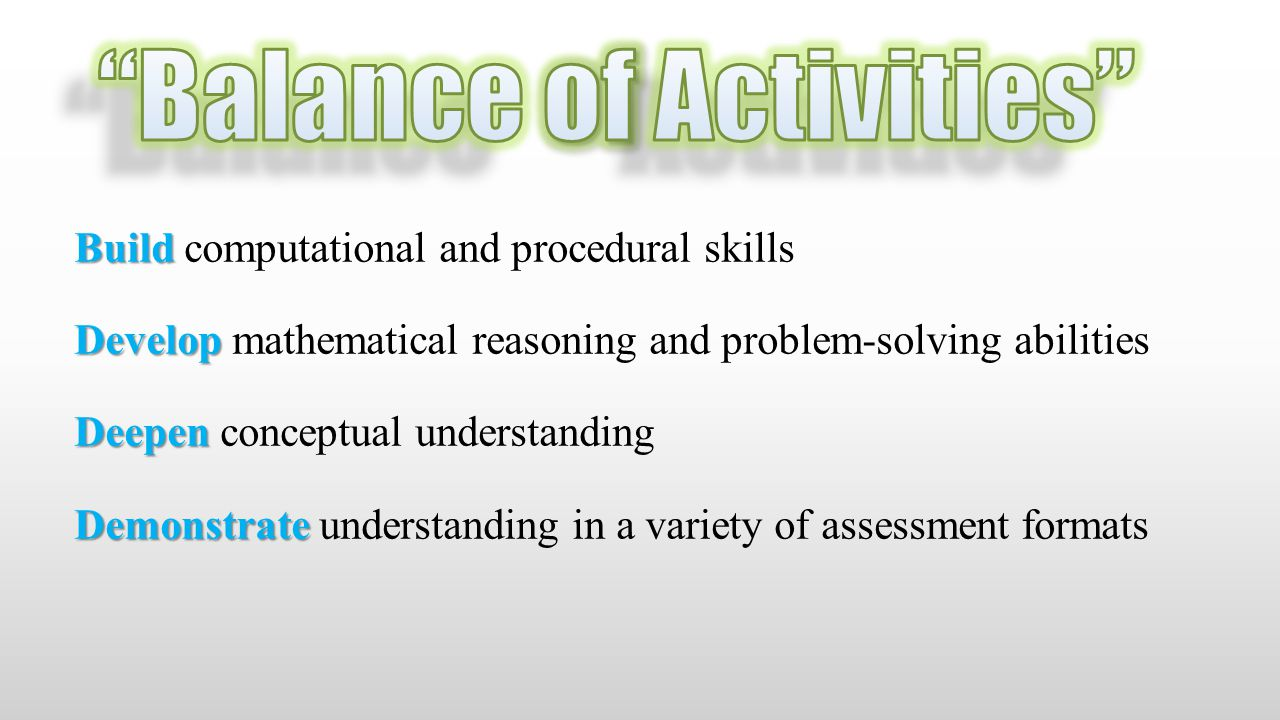 Build Build computational and procedural skills Develop Develop mathematical reasoning and problem-solving abilities Deepen Deepen conceptual understanding Demonstrate Demonstrate understanding in a variety of assessment formats