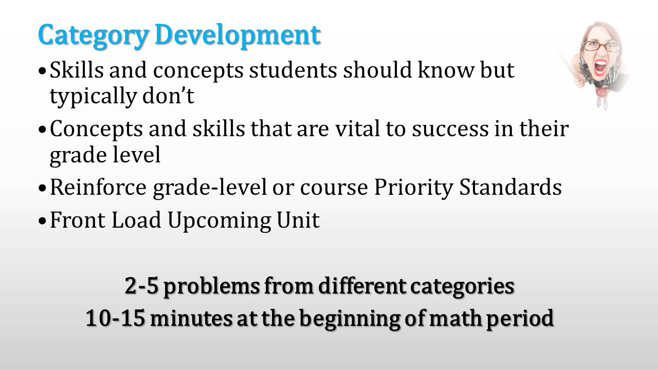Category Development Skills and concepts students should know but typically don't Concepts and skills that are vital to success in their grade level Reinforce grade-level or course Priority Standards Front Load Upcoming Unit 2-5 problems from different categories 10-15 minutes at the beginning of math period