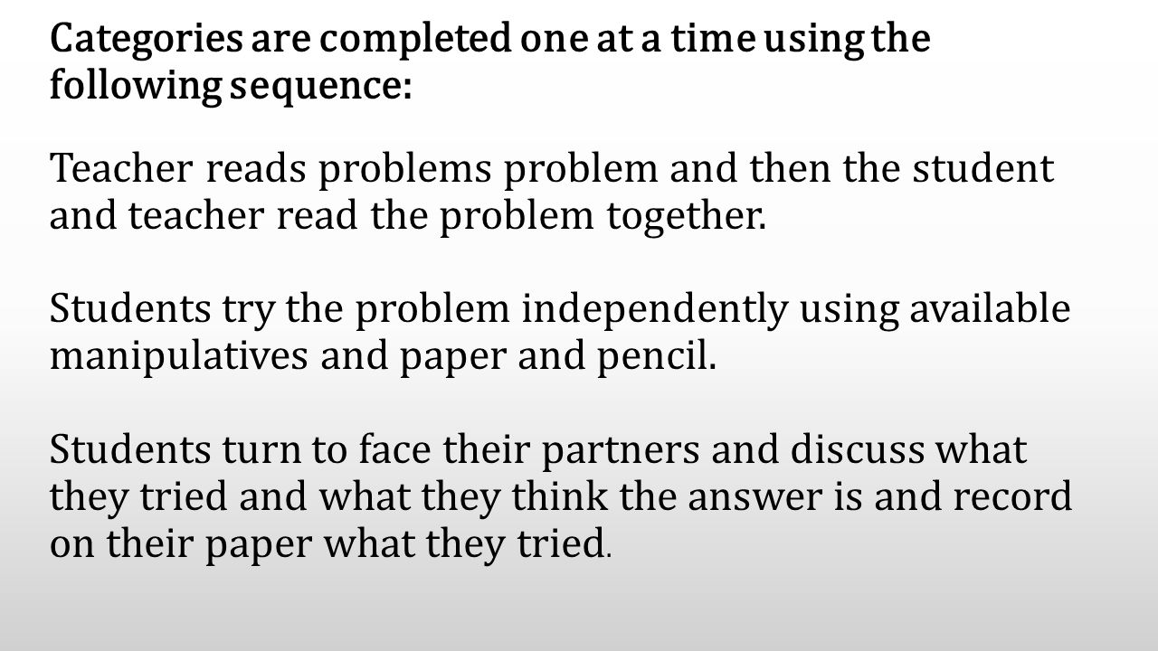 Categories are completed one at a time using the following sequence: Teacher reads problems problem and then the student and teacher read the problem together.