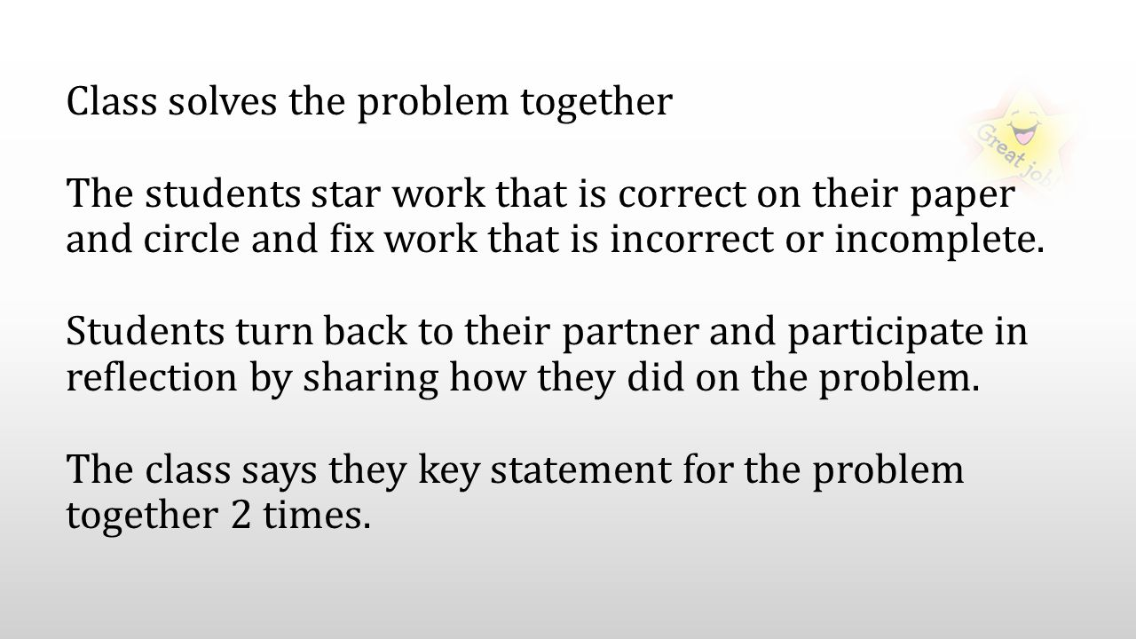 Class solves the problem together The students star work that is correct on their paper and circle and fix work that is incorrect or incomplete.