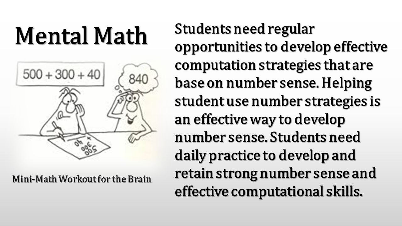 Mini-Math Workout for the Brain Students need regular opportunities to develop effective computation strategies that are base on number sense. Helping