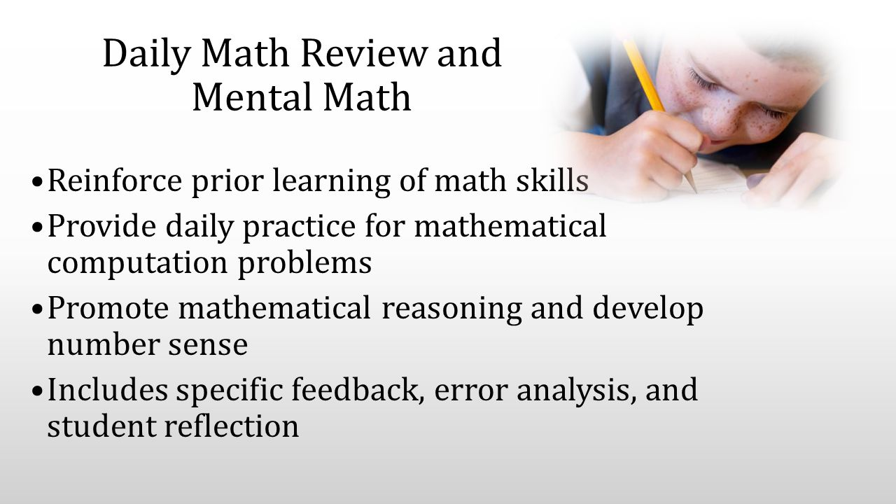 Daily Math Review and Mental Math Reinforce prior learning of math skills Provide daily practice for mathematical computation problems Promote mathematical reasoning and develop number sense Includes specific feedback, error analysis, and student reflection