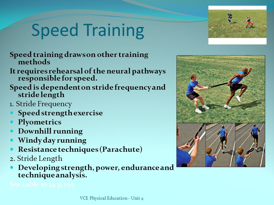 Speed Training Speed training draws on other training methods It requires rehearsal of the neural pathways responsible for speed.